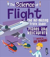 Science of Flight : The Air-Mazing Truth About Planes and Helicopters - Graham, Ian