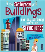Science of Buildings : The Sky-Scraping Story of Structures - Woolf, Alex