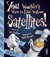 You Wouldnt Want to Live Without Satellites! - Graham, Ian