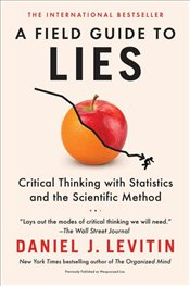 Field Guide to Lies : Critical Thinking With Statistics and the Scientific Method - Levitin, Daniel J.