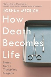 How Death Becomes Life : Notes From a Transplant Surgeon - Mezrich, Joshua