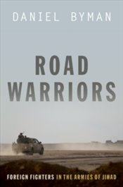 Road Warriors : Foreign Fighters In The Armies Of Jihad - Byman, Daniel