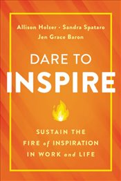 Dare To Inspire : Sustain The Fire of Inspiration In Work and Life - Holzer, Allison