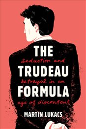 Trudeau Formula : Seduction and Betrayal in an Age of Discontent - Lukacs, Martin