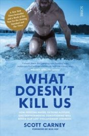 What Doesnt Kill Us: How Freezing Water, Extreme Altitude, And Environmental Conditioning Will Rene - Carney, Scott