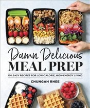 Damn Delicious Meal Prep : 115 Easy Recipes For Low Calorie High-Energy Living -