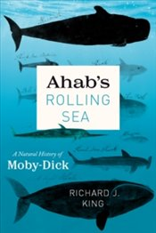 "Ahabs Rolling Sea : A Natural History Of ""Moby-Dick"" - King, Richard J."