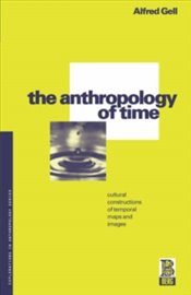 Anthropology Of Time : Cultural Constructions Of Temporal Maps And Images - Gell, Alfred