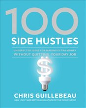100 Side Hustles : Unexpected Ideas For Making Extra Money Without Quitting Your Day Job - Guillebeau, Chris