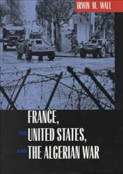 FRANCE, THE UNITED STATES, AND THE ALGERIAN WAR - WALL, IRWIN M.