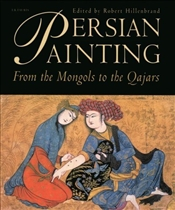 Persian Painting : From the Mongols to the Qajars  - Hillenbrand, Robert