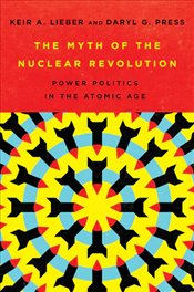 Myth of The Nuclear Revolution : Power Politics In The Atomic Age   - Lieber, Keir A.