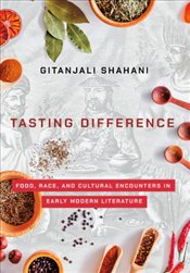 Tasting Difference : Food, Race, And Cultural Encounters In Early Modern Literature - Shahani, Gitanjali