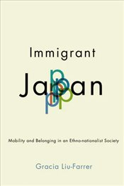 Immigrant Japan : Mobility And Belonging In An Ethno Nationalist Society - Liu Farrer, Gracia