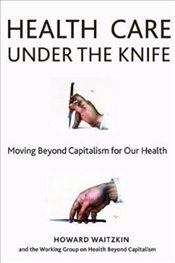 Health Care Under The Knife : Moving Beyond Capitalism For Our Health - Waitzkin, Howard