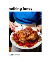 Nothing Fancy : Unfussy Food For Having People Over - Roman, Alison