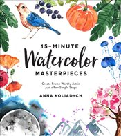 15 Minute Watercolor Masterpieces : Create Frame Worthy Art In Just A Few Simple Steps - Koliadych, Anna