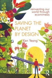 Saving The Planet By Design : Reinventing Our World Through Ecomimesis - Yeang, Ken