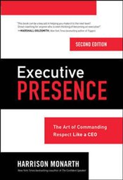 Executive Presence : The Art of Commanding Respect Like A CEO - Monarth, Harrison
