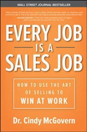 Every Job Is a Sales Job : How to Use the Art of Selling to Win At Work - McGovern, Cindy