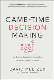 Game-Time Decision Making : High-Scoring Business Strategies from the Biggest Names in Sports - Meltzer, David