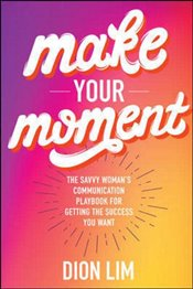 Make Your Moment : The Savvy Womans Communication Playbook for Getting the Success You Want - Lim, Dion