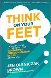 Think on Your Feet : Tips and Tricks to Improve Your Impromptu Communication Skills on the Job - Brown, Jen Oleniczak