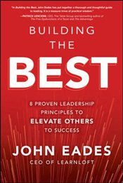 Building the Best : 8 Proven Leadership Principles to Elevate Others to Success - Eades, John G.