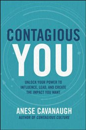 Contagious You : Unlock Your Power to Influence Lead and Create the Impact You Want - Cavanaugh, Anese