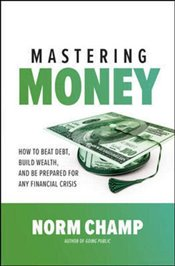 Mastering Money : How To Beat Debt Build Wealth and Be Prepared for Any Financial Crisis - Champ, Norm