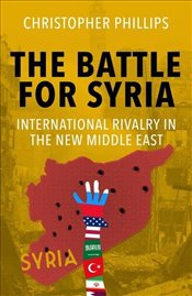 Battle for Syria : International Rivalry in the New Middle East - Phillips, Christopher