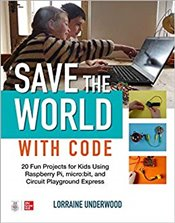 Save The World With Code: 20 Fun Projects For All Ages Using Raspberry Pi, Micro:Bit, And Circuit Pl - Underwood, Lorraine
