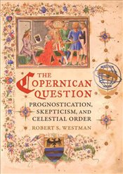 Copernican Question : Prognostication Skepticism and Celestial Order - Westman, Robert S.