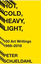 Hot, Cold, Heavy, Light, 100 Art Writings 1988-2018 - Schjeldahl, Peter