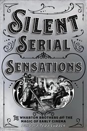 Silent Serial Sensations : The Wharton Brothers and The Magic of Early Cinema - Lupack, Barbara Tepa