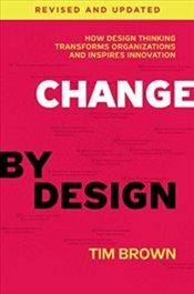 Change By Design, Revised And Updated: How Design Thinking Transforms Organizations And Inspires Inn - Brown, Tim