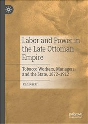 Labor and Power in the Late Ottoman Empire - Nacar, Can
