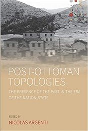 Post-Ottoman Topologies : The Presence of the Past in the Era of the Nation State - Argenti, Nicolas