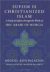 Sufism Is Christianized Islam : A Study Through The Works Of Ibn Arabi Of Murcia - Baldwin, Wahhab