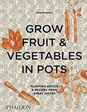 Grow Fruit & Vegetables In Pots: Planting Advice & Recipes From Great Dixter (DOCUMENTS) - Bertelsen, Aaron