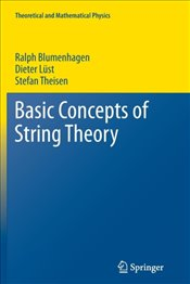 Basic Concepts Of String Theory - Blumenhagen, Ralph