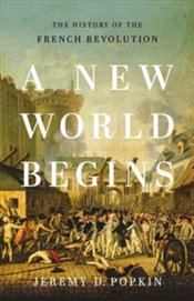 New World Begins : The History Of The French Revolution - Popkin, Jeremy