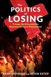 Politics of Losing : Trump the Klan and the Mainstreaming of Resentment - Estep, Kevin