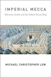 Imperial Mecca : Ottoman Arabia and the Indian Ocean Hajj  - Low, Michael Christopher