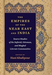 Empires Of The Near East And India: Source Studies Of The Safavid, Ottoman, And Mughal Literate Comm - Khafipour, Hani
