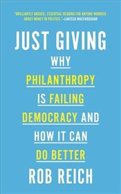 Just Giving : Why Philanthropy is Failing Democracy and How It Can Do Better - Reich, Rob