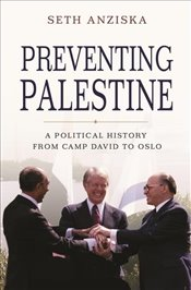 Preventing Palestine : A Political History from Camp David to Oslo - Anziska, Seth