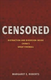 Censored : Distraction and Diversion Inside Chinas Great Firewall - Roberts, Margaret E.