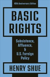 Basic Rights : Subsistence Affluence and U.S. Foreign Policy : 40Th Anniversary Edition - Shue, Henry