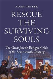 Rescue the Surviving Souls : The Great Jewish Refugee Crisis of the Seventeenth Century - Teller, Adam